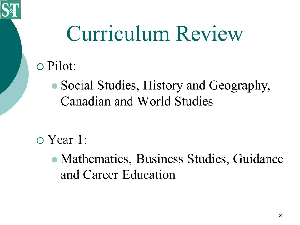 8 Curriculum Review  Pilot: Social Studies, History and Geography, Canadian and World Studies  Year 1: Mathematics, Business Studies, Guidance and C