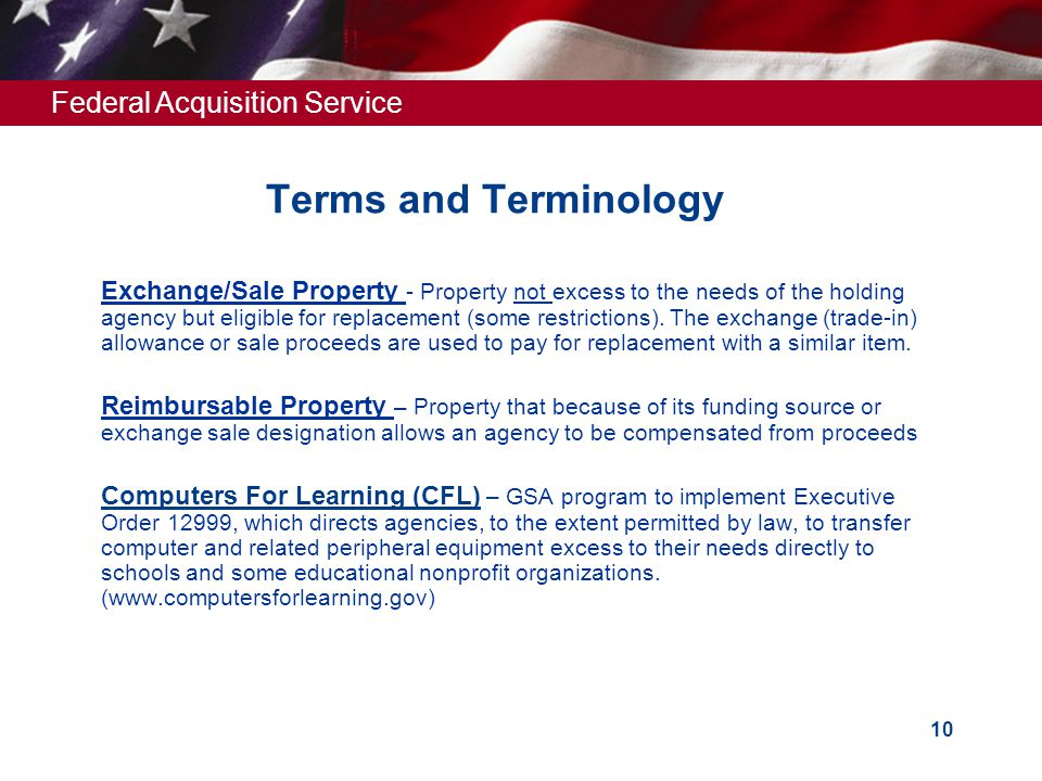 Federal Acquisition Service 10 Terms and Terminology  Exchange/Sale Property - Property not excess to the needs of the holding agency but eligible for replacement (some restrictions).