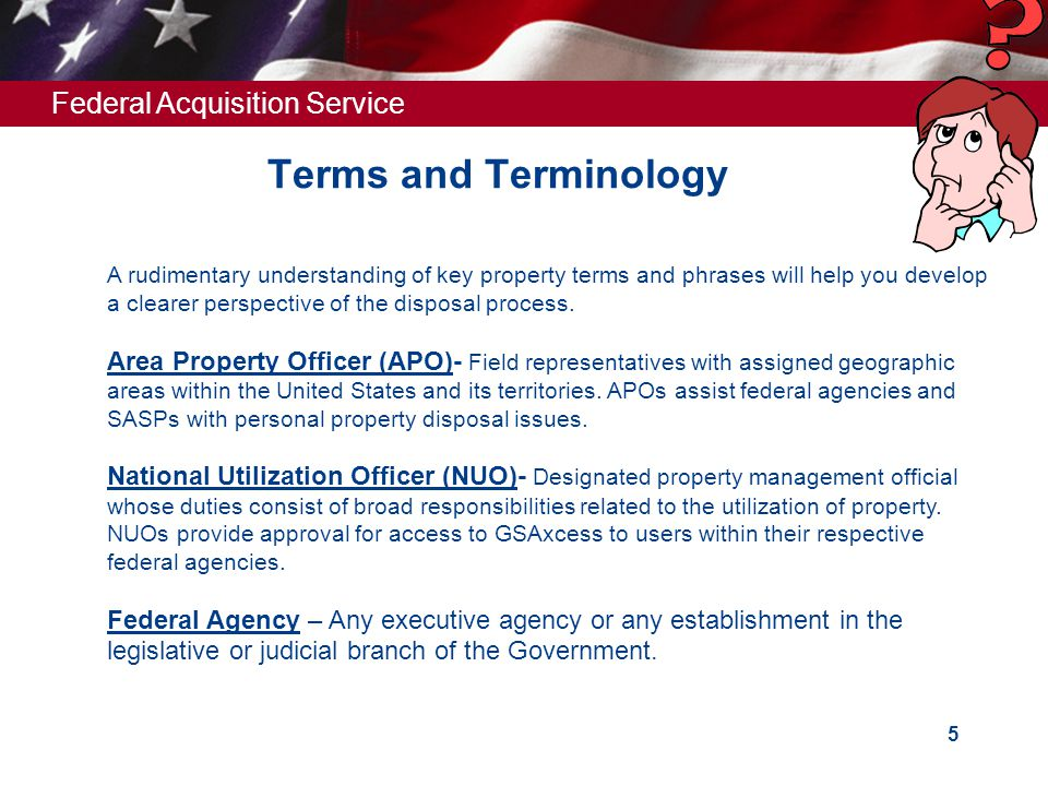 Federal Acquisition Service 5 Terms and Terminology A rudimentary understanding of key property terms and phrases will help you develop a clearer perspective of the disposal process.
