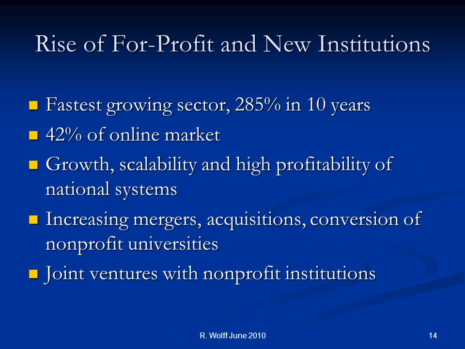 14R. Wolff June 2010 Rise of For-Profit and New Institutions Fastest growing sector, 285% in 10 years Fastest growing sector, 285% in 10 years 42% of
