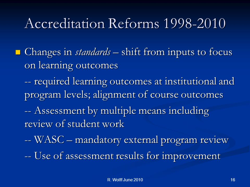 Accreditation Reforms 1998-2010 Changes in standards – shift from inputs to focus on learning outcomes Changes in standards – shift from inputs to focus on learning outcomes -- required learning outcomes at institutional and program levels; alignment of course outcomes -- Assessment by multiple means including review of student work -- WASC – mandatory external program review -- Use of assessment results for improvement 16R.