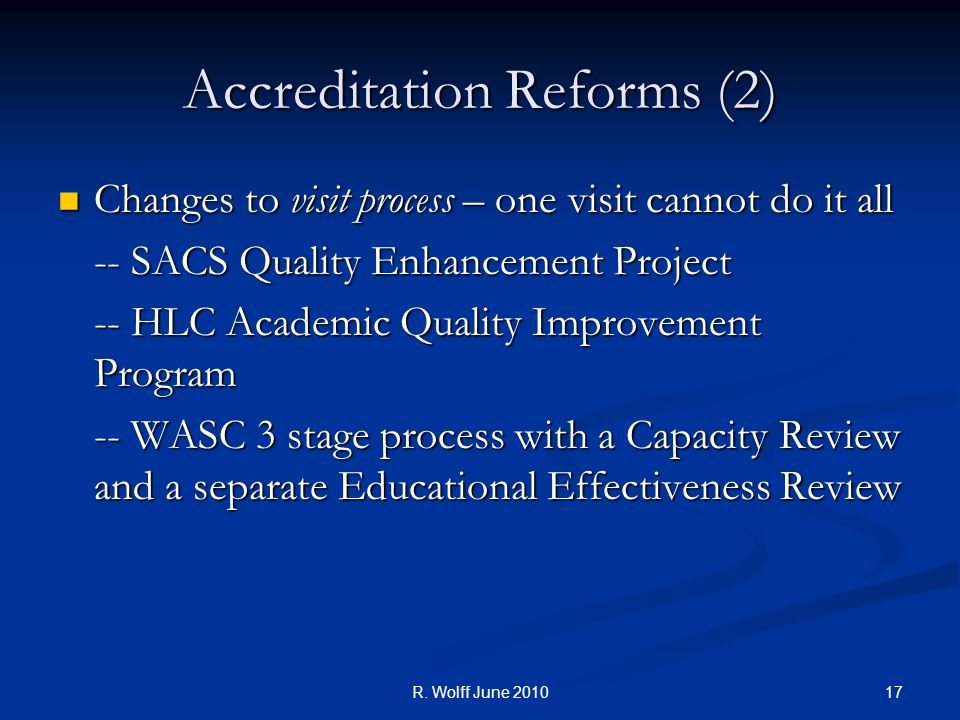 Accreditation Reforms (2) Changes to visit process – one visit cannot do it all Changes to visit process – one visit cannot do it all -- SACS Quality Enhancement Project -- HLC Academic Quality Improvement Program -- WASC 3 stage process with a Capacity Review and a separate Educational Effectiveness Review 17R.