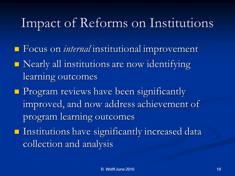Impact of Reforms on Institutions Focus on internal institutional improvement Focus on internal institutional improvement Nearly all institutions are now identifying learning outcomes Nearly all institutions are now identifying learning outcomes Program reviews have been significantly improved, and now address achievement of program learning outcomes Program reviews have been significantly improved, and now address achievement of program learning outcomes Institutions have significantly increased data collection and analysis Institutions have significantly increased data collection and analysis 18R.