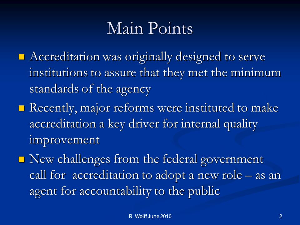 Main Points Accreditation was originally designed to serve institutions to assure that they met the minimum standards of the agency Accreditation was originally designed to serve institutions to assure that they met the minimum standards of the agency Recently, major reforms were instituted to make accreditation a key driver for internal quality improvement Recently, major reforms were instituted to make accreditation a key driver for internal quality improvement New challenges from the federal government call for accreditation to adopt a new role – as an agent for accountability to the public New challenges from the federal government call for accreditation to adopt a new role – as an agent for accountability to the public 2R.