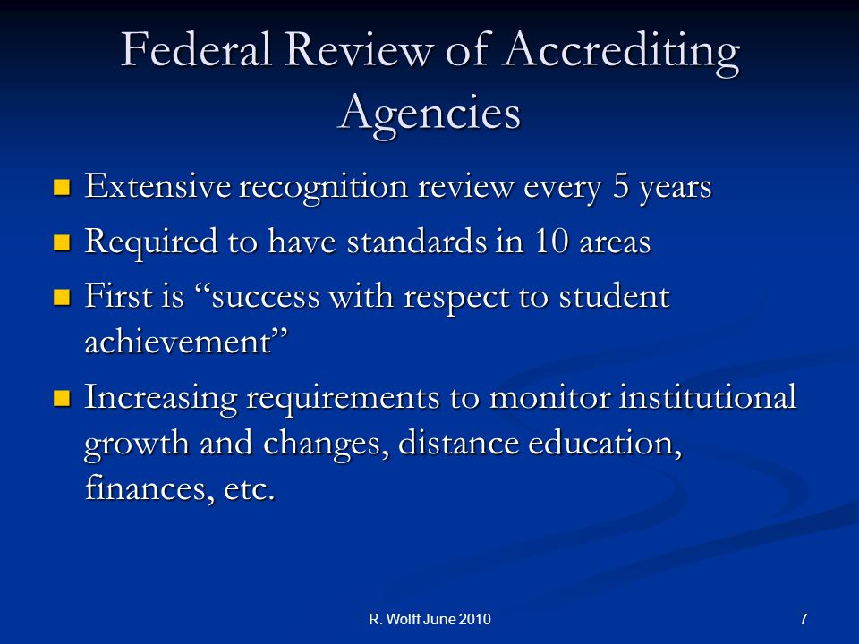 Federal Review of Accrediting Agencies Extensive recognition review every 5 years Extensive recognition review every 5 years Required to have standards in 10 areas Required to have standards in 10 areas First is success with respect to student achievement First is success with respect to student achievement Increasing requirements to monitor institutional growth and changes, distance education, finances, etc.