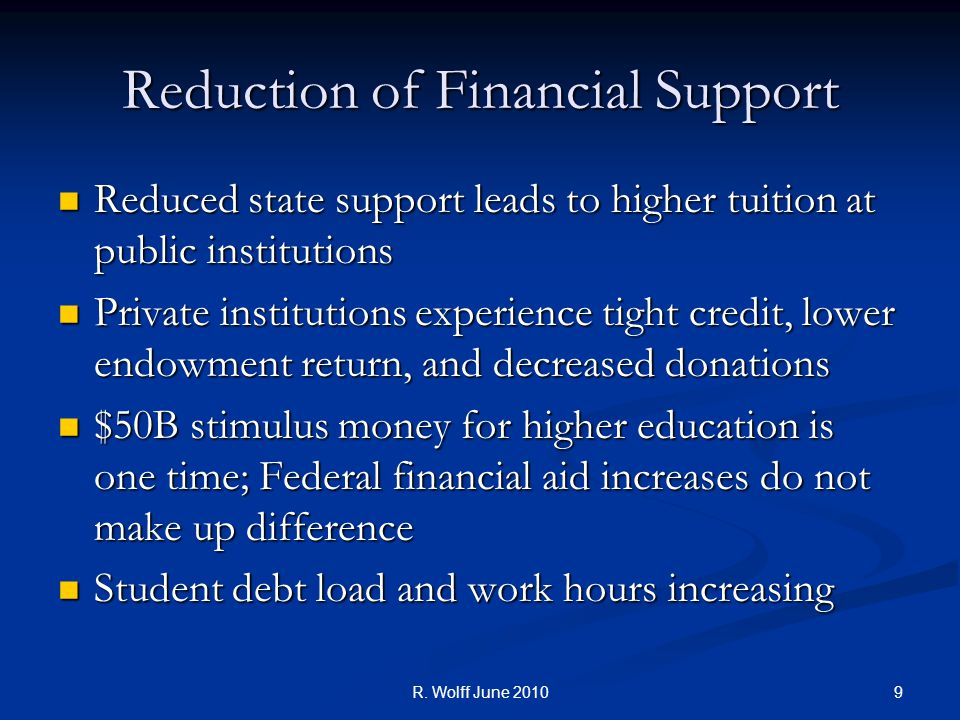9 Reduction of Financial Support Reduced state support leads to higher tuition at public institutions Reduced state support leads to higher tuition at public institutions Private institutions experience tight credit, lower endowment return, and decreased donations Private institutions experience tight credit, lower endowment return, and decreased donations $50B stimulus money for higher education is one time; Federal financial aid increases do not make up difference $50B stimulus money for higher education is one time; Federal financial aid increases do not make up difference Student debt load and work hours increasing Student debt load and work hours increasing