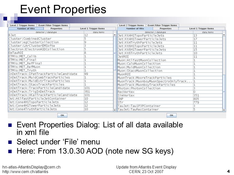 Update from Atlantis Event Display CERN, 23 Oct 20074 hn-atlas-AtlantisDisplay@cern.ch http://www.cern.ch/atlantis Event Properties Dialog: List of all data available in xml file Select under 'File' menu Here: From 13.0.30 AOD (note new SG keys) Event Properties