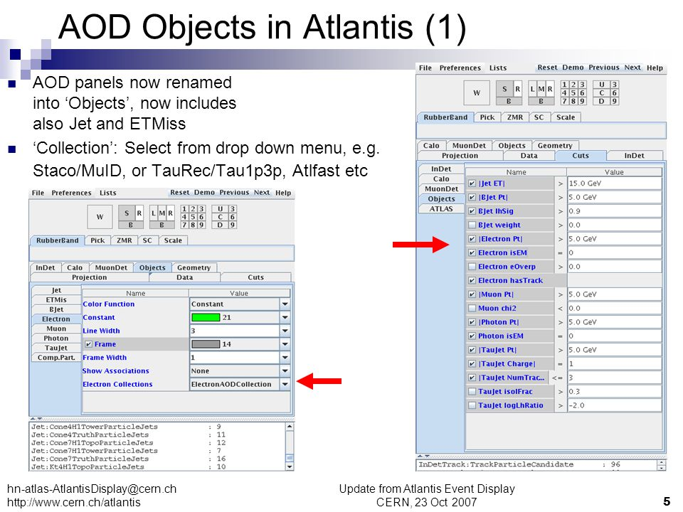 Update from Atlantis Event Display CERN, 23 Oct 20075 hn-atlas-AtlantisDisplay@cern.ch http://www.cern.ch/atlantis AOD Objects in Atlantis (1) AOD panels now renamed into 'Objects', now includes also Jet and ETMiss 'Collection': Select from drop down menu, e.g.