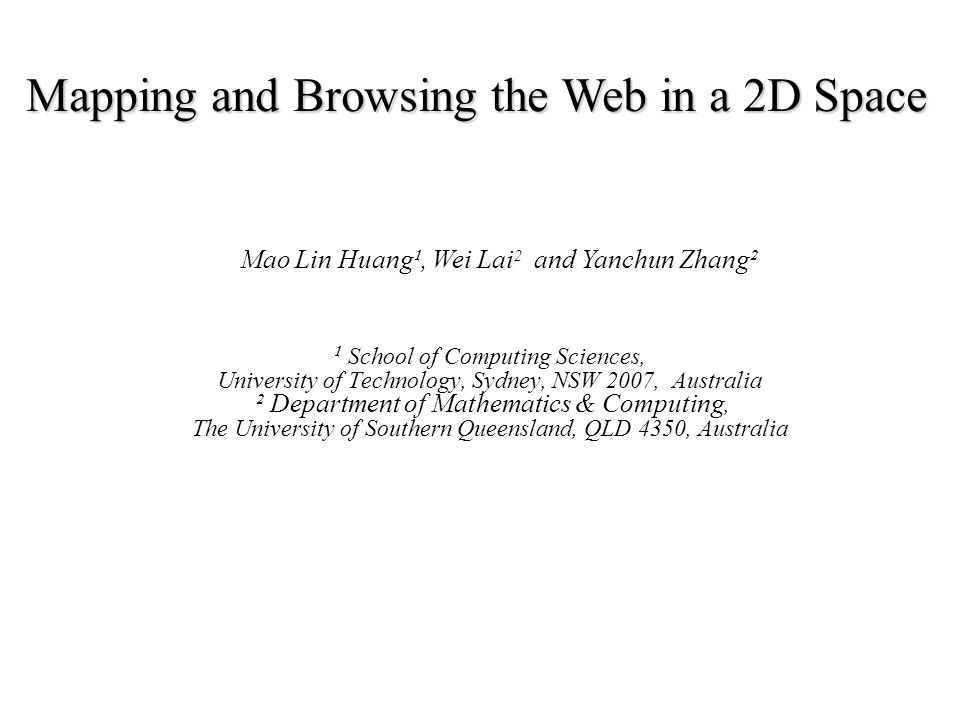 Mapping and Browsing the Web in a 2D Space ¹ School of Computing Sciences, University of Technology, Sydney, NSW 2007, Australia ² Department of Mathematics & Computing, The University of Southern Queensland, QLD 4350, Australia Mao Lin Huang¹, Wei Lai 2 and Yanchun Zhang²