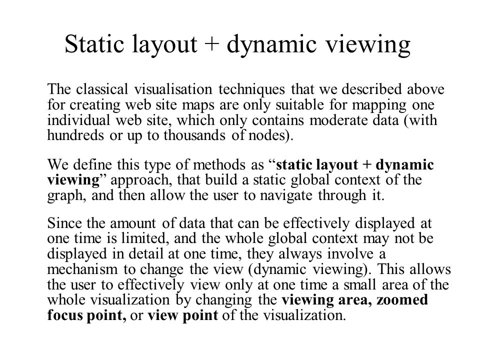 The classical visualisation techniques that we described above for creating web site maps are only suitable for mapping one individual web site, which only contains moderate data (with hundreds or up to thousands of nodes).