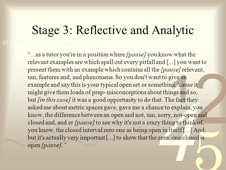 Stage 3: Reflective and Analytic ...as a tutor you re in a position where [pause] you know what the relevant examples are which spell out every pitfall and [...] you want to present them with an example which contains all the [pause] relevant, um, features and, and phenomena.
