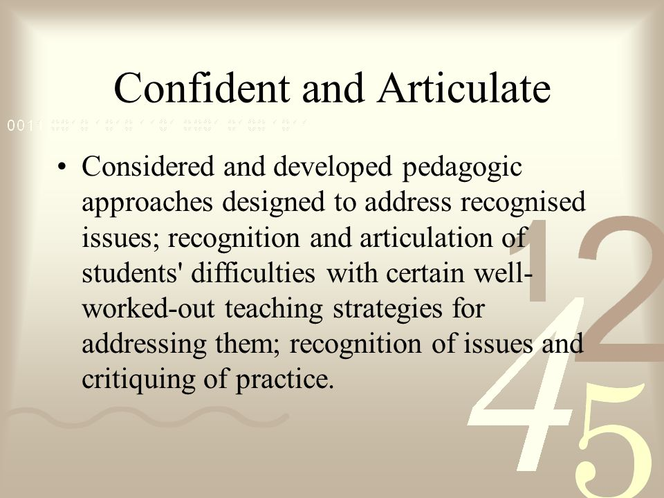Confident and Articulate Considered and developed pedagogic approaches designed to address recognised issues; recognition and articulation of students difficulties with certain well- worked-out teaching strategies for addressing them; recognition of issues and critiquing of practice.