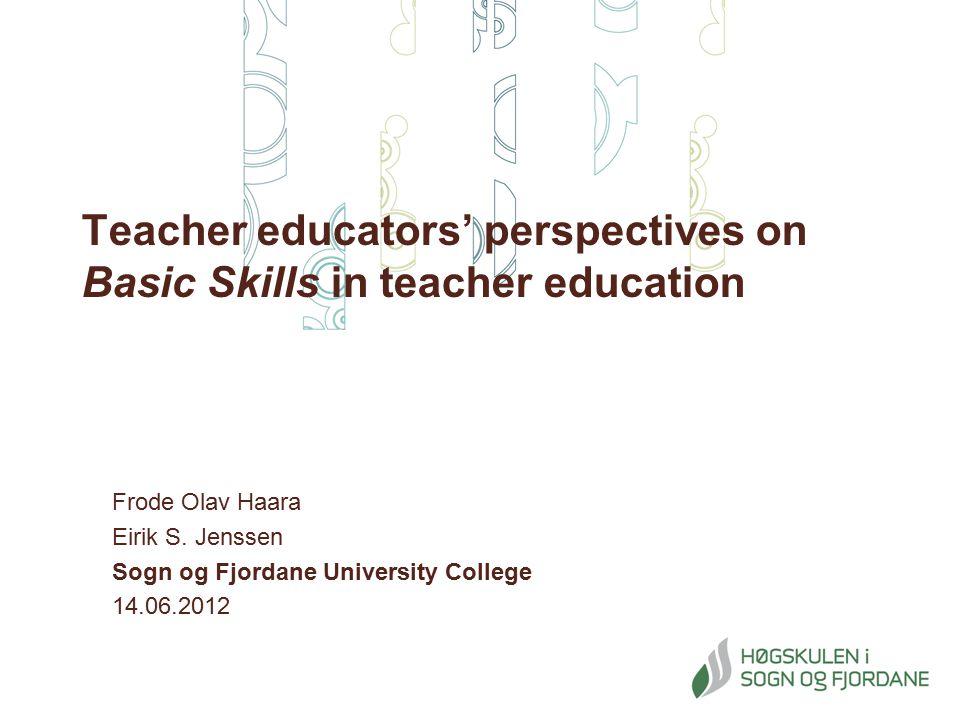 Teacher educators' perspectives on Basic Skills in teacher education Frode Olav Haara Eirik S. Jenssen Sogn og Fjordane University College 14.06.2012