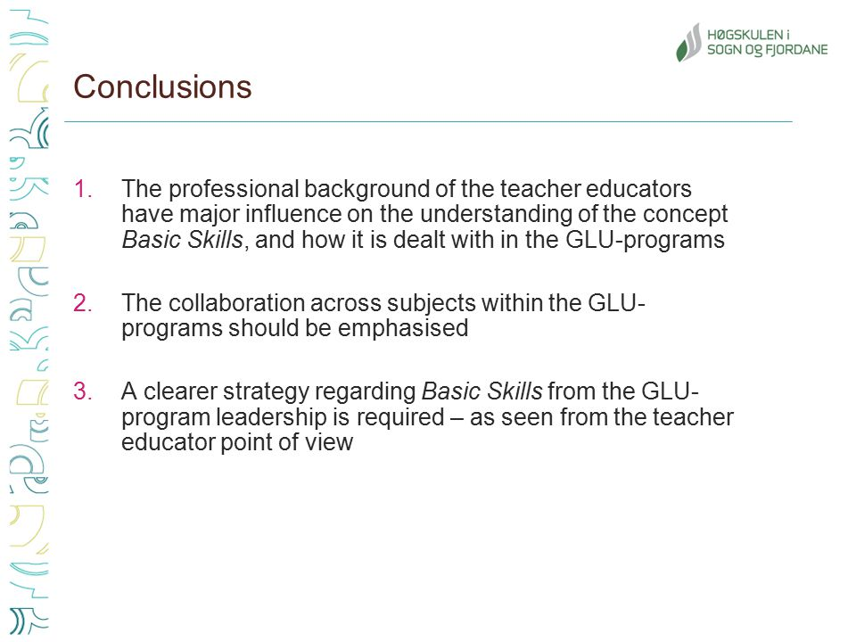Conclusions 1.The professional background of the teacher educators have major influence on the understanding of the concept Basic Skills, and how it is dealt with in the GLU-programs 2.The collaboration across subjects within the GLU- programs should be emphasised 3.A clearer strategy regarding Basic Skills from the GLU- program leadership is required – as seen from the teacher educator point of view