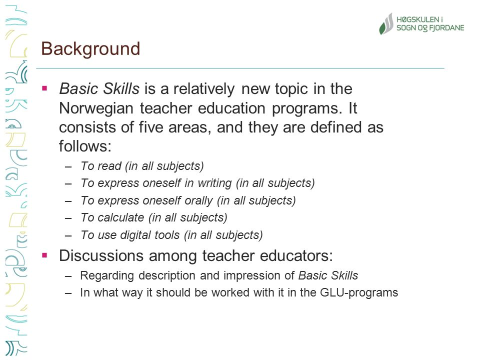 Background  Basic Skills is a relatively new topic in the Norwegian teacher education programs. It consists of five areas, and they are defined as fo