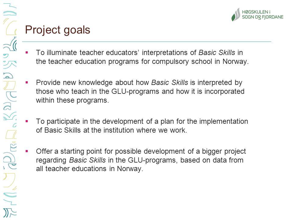 Project goals  To illuminate teacher educators' interpretations of Basic Skills in the teacher education programs for compulsory school in Norway.