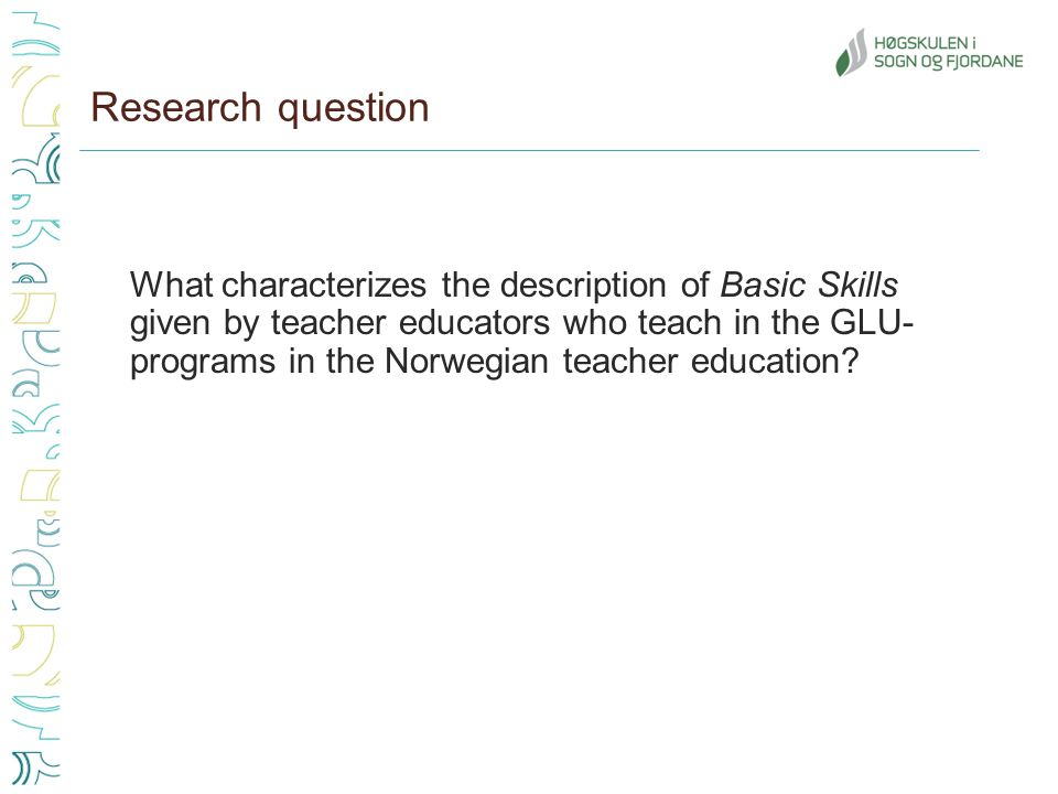 Research question What characterizes the description of Basic Skills given by teacher educators who teach in the GLU- programs in the Norwegian teacher education