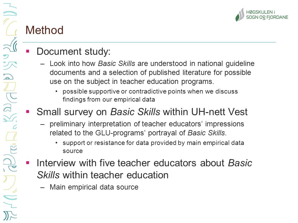 Method  Document study: –Look into how Basic Skills are understood in national guideline documents and a selection of published literature for possible use on the subject in teacher education programs.