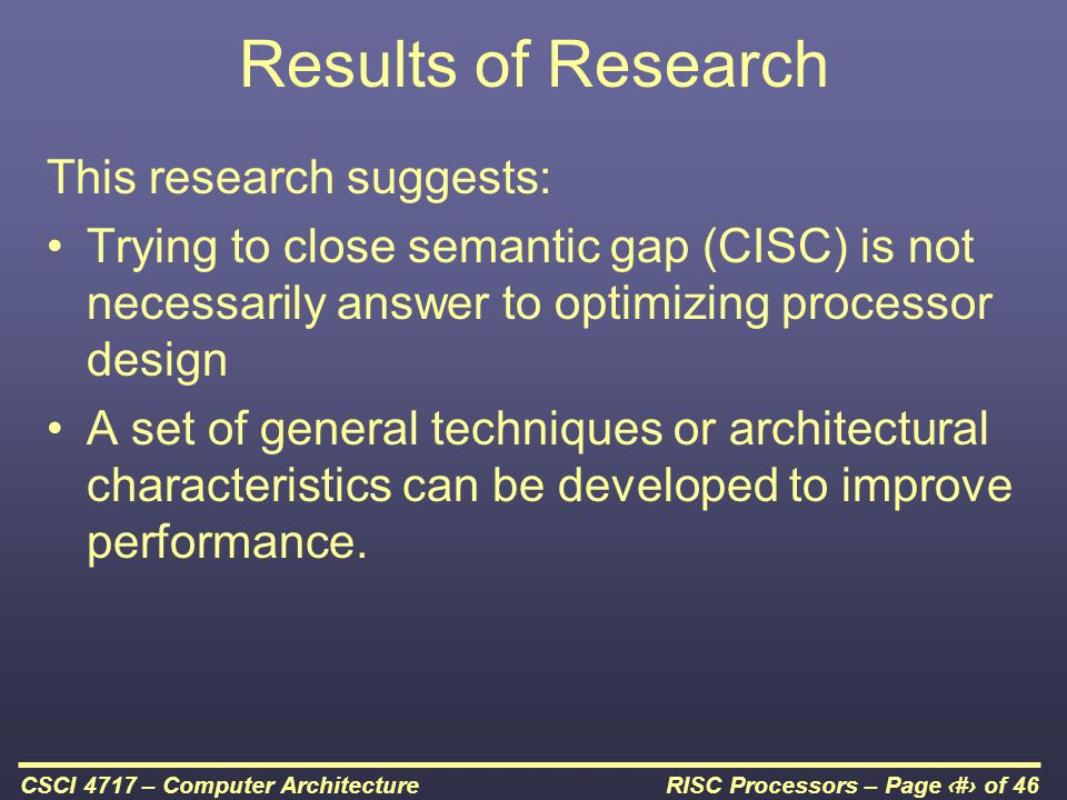 RISC Processors – Page 10 of 46CSCI 4717 – Computer Architecture Results of Research This research suggests: Trying to close semantic gap (CISC) is not necessarily answer to optimizing processor design A set of general techniques or architectural characteristics can be developed to improve performance.