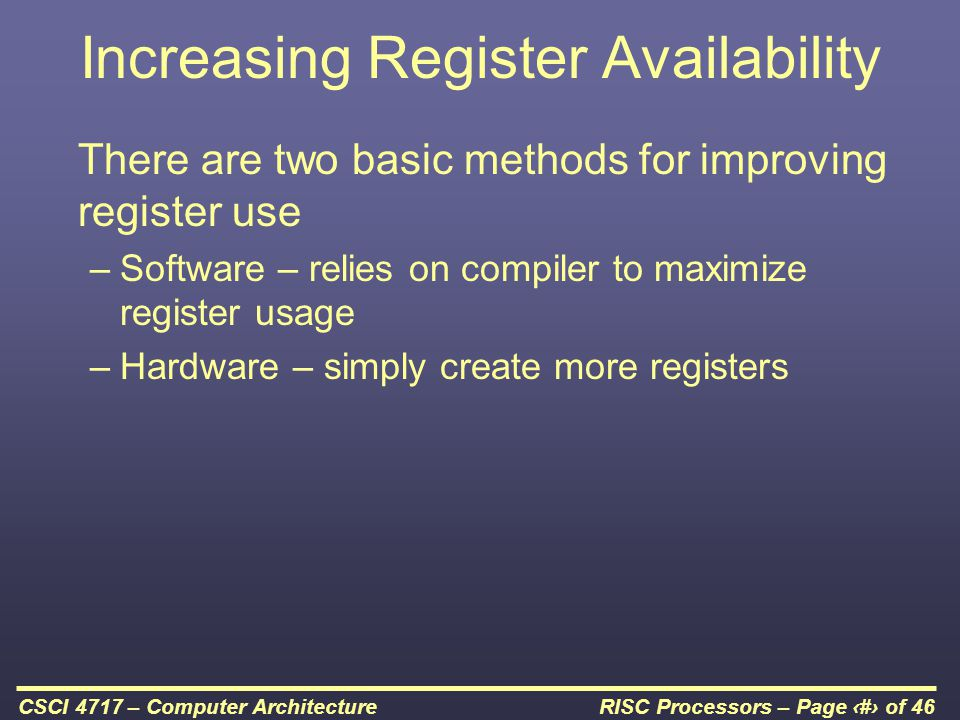 RISC Processors – Page 12 of 46CSCI 4717 – Computer Architecture Increasing Register Availability There are two basic methods for improving register use –Software – relies on compiler to maximize register usage –Hardware – simply create more registers