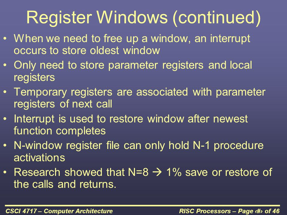 RISC Processors – Page 17 of 46CSCI 4717 – Computer Architecture Register Windows (continued) When we need to free up a window, an interrupt occurs to store oldest window Only need to store parameter registers and local registers Temporary registers are associated with parameter registers of next call Interrupt is used to restore window after newest function completes N-window register file can only hold N-1 procedure activations Research showed that N=8  1% save or restore of the calls and returns.