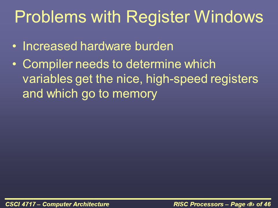 RISC Processors – Page 19 of 46CSCI 4717 – Computer Architecture Problems with Register Windows Increased hardware burden Compiler needs to determine which variables get the nice, high-speed registers and which go to memory