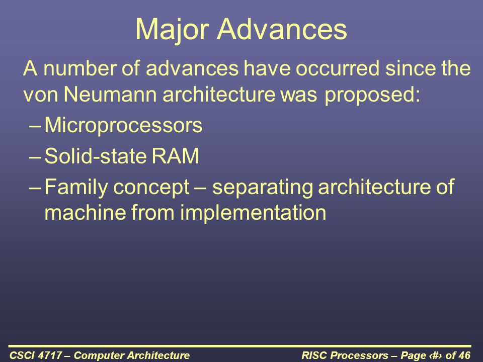 RISC Processors – Page 2 of 46CSCI 4717 – Computer Architecture Major Advances A number of advances have occurred since the von Neumann architecture was proposed: –Microprocessors –Solid-state RAM –Family concept – separating architecture of machine from implementation