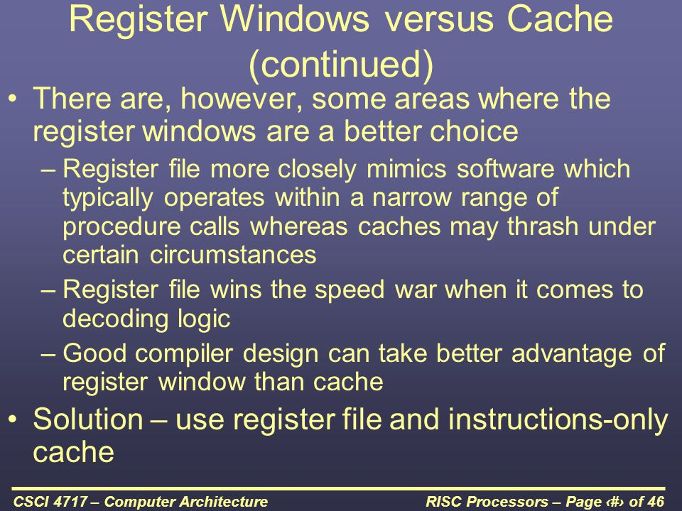 RISC Processors – Page 23 of 46CSCI 4717 – Computer Architecture Register Windows versus Cache (continued) There are, however, some areas where the register windows are a better choice –Register file more closely mimics software which typically operates within a narrow range of procedure calls whereas caches may thrash under certain circumstances –Register file wins the speed war when it comes to decoding logic –Good compiler design can take better advantage of register window than cache Solution – use register file and instructions-only cache