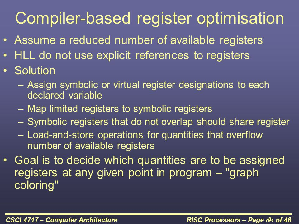 RISC Processors – Page 24 of 46CSCI 4717 – Computer Architecture Compiler-based register optimisation Assume a reduced number of available registers HLL do not use explicit references to registers Solution –Assign symbolic or virtual register designations to each declared variable –Map limited registers to symbolic registers –Symbolic registers that do not overlap should share register –Load-and-store operations for quantities that overflow number of available registers Goal is to decide which quantities are to be assigned registers at any given point in program – graph coloring