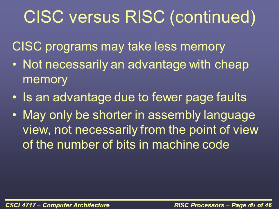 RISC Processors – Page 28 of 46CSCI 4717 – Computer Architecture CISC versus RISC (continued) CISC programs may take less memory Not necessarily an advantage with cheap memory Is an advantage due to fewer page faults May only be shorter in assembly language view, not necessarily from the point of view of the number of bits in machine code