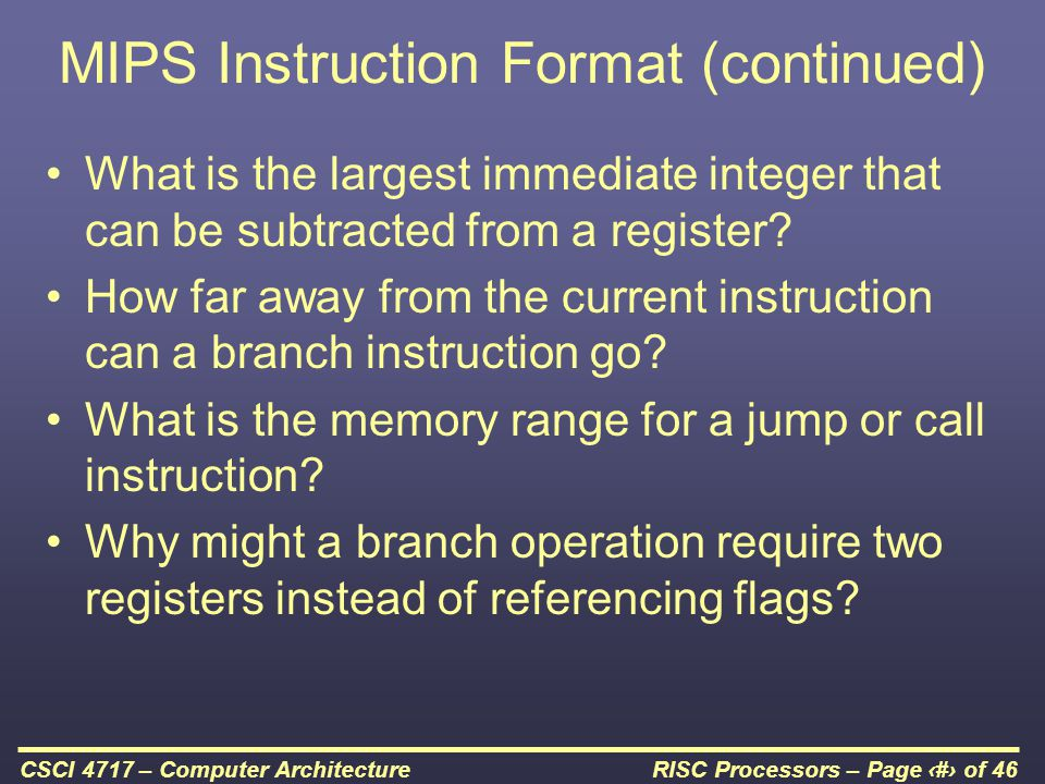 RISC Processors – Page 36 of 46CSCI 4717 – Computer Architecture MIPS Instruction Format (continued) What is the largest immediate integer that can be subtracted from a register.