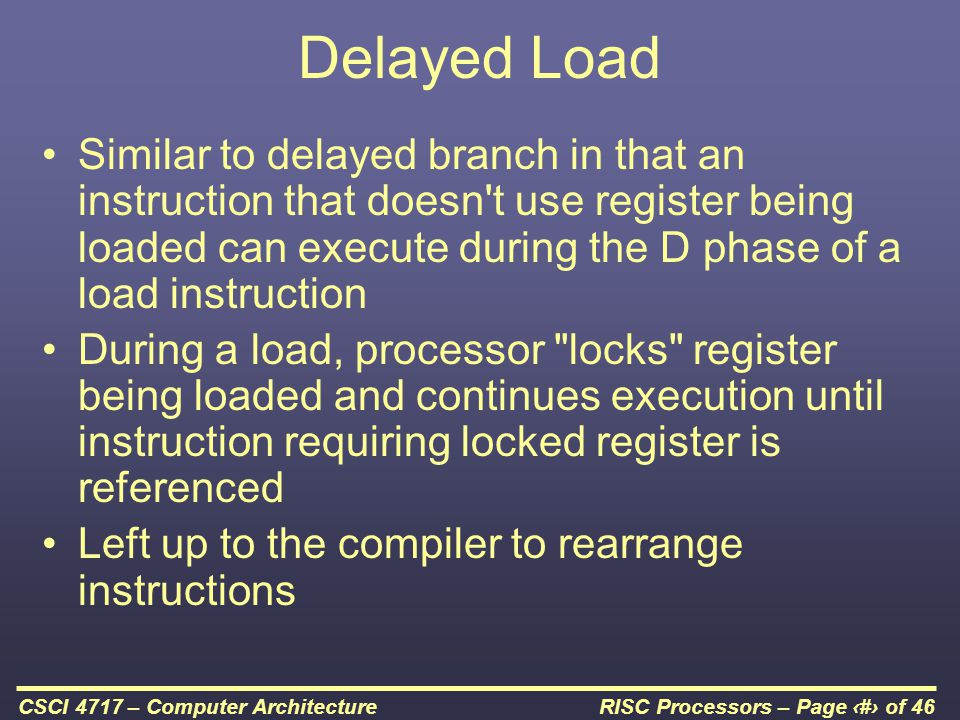 RISC Processors – Page 40 of 46CSCI 4717 – Computer Architecture Delayed Load Similar to delayed branch in that an instruction that doesn t use register being loaded can execute during the D phase of a load instruction During a load, processor locks register being loaded and continues execution until instruction requiring locked register is referenced Left up to the compiler to rearrange instructions