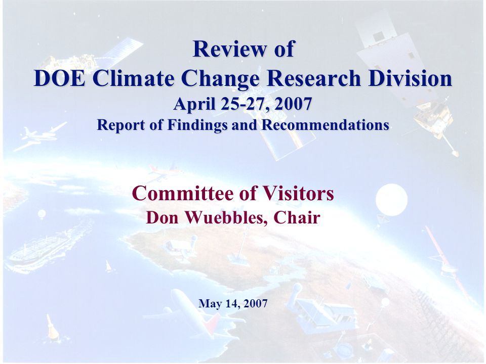Review of DOE Climate Change Research Division April 25-27, 2007 Report of Findings and Recommendations Committee of Visitors Don Wuebbles, Chair May 14, 2007