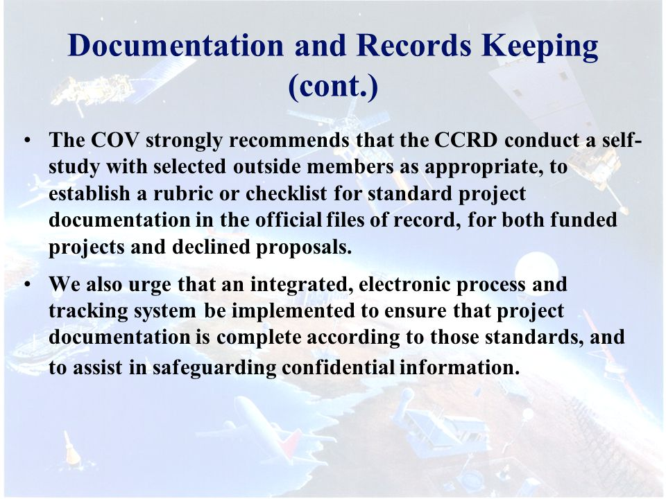 Documentation and Records Keeping (cont.) The COV strongly recommends that the CCRD conduct a self- study with selected outside members as appropriate, to establish a rubric or checklist for standard project documentation in the official files of record, for both funded projects and declined proposals.