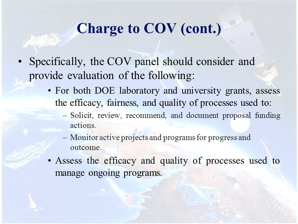 Charge to COV (cont.) Specifically, the COV panel should consider and provide evaluation of the following: For both DOE laboratory and university grants, assess the efficacy, fairness, and quality of processes used to: –Solicit, review, recommend, and document proposal funding actions.