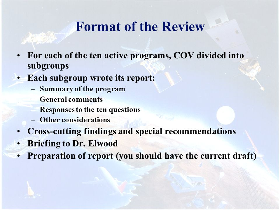 Format of the Review For each of the ten active programs, COV divided into subgroups Each subgroup wrote its report: –Summary of the program –General comments –Responses to the ten questions –Other considerations Cross-cutting findings and special recommendations Briefing to Dr.