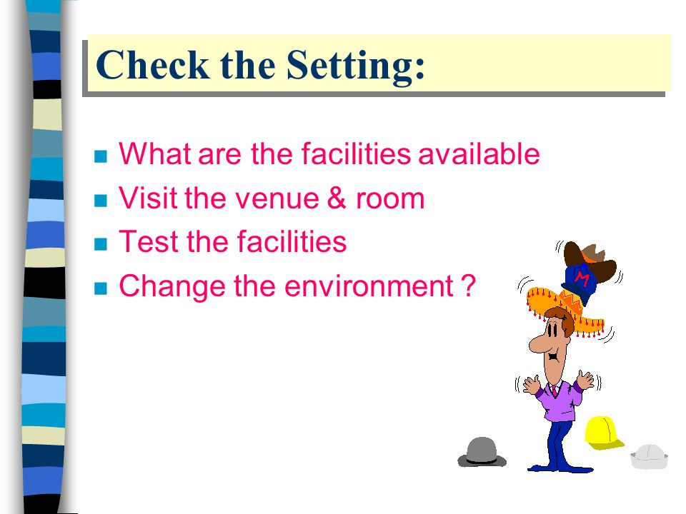 Check the Setting: n What are the facilities available n Visit the venue & room n Test the facilities n Change the environment ?