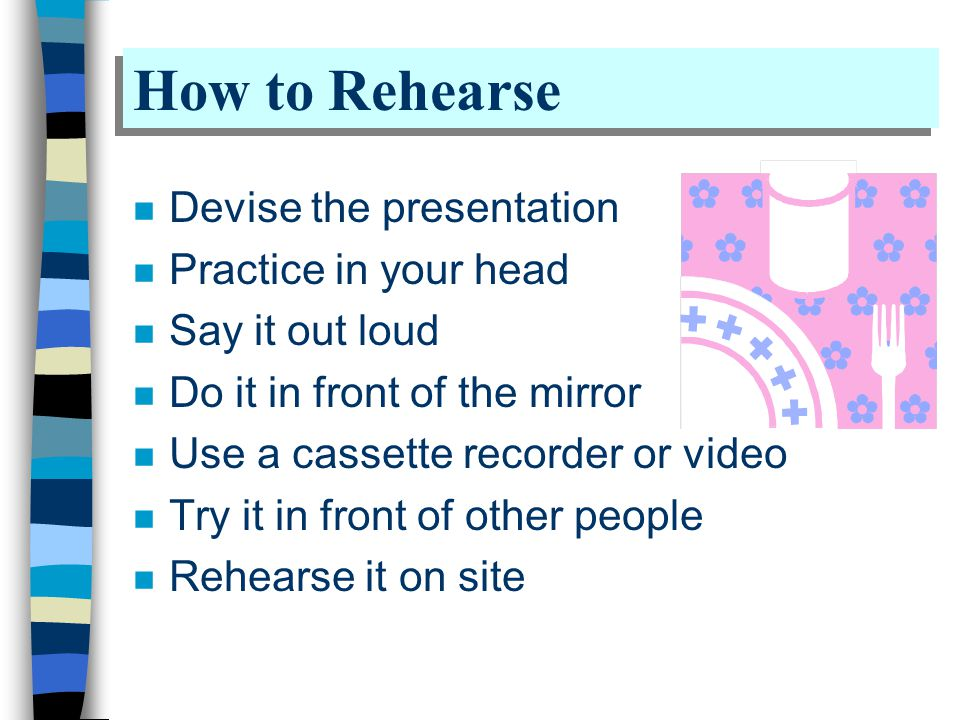 How to Rehearse n Devise the presentation n Practice in your head n Say it out loud n Do it in front of the mirror n Use a cassette recorder or video n Try it in front of other people n Rehearse it on site