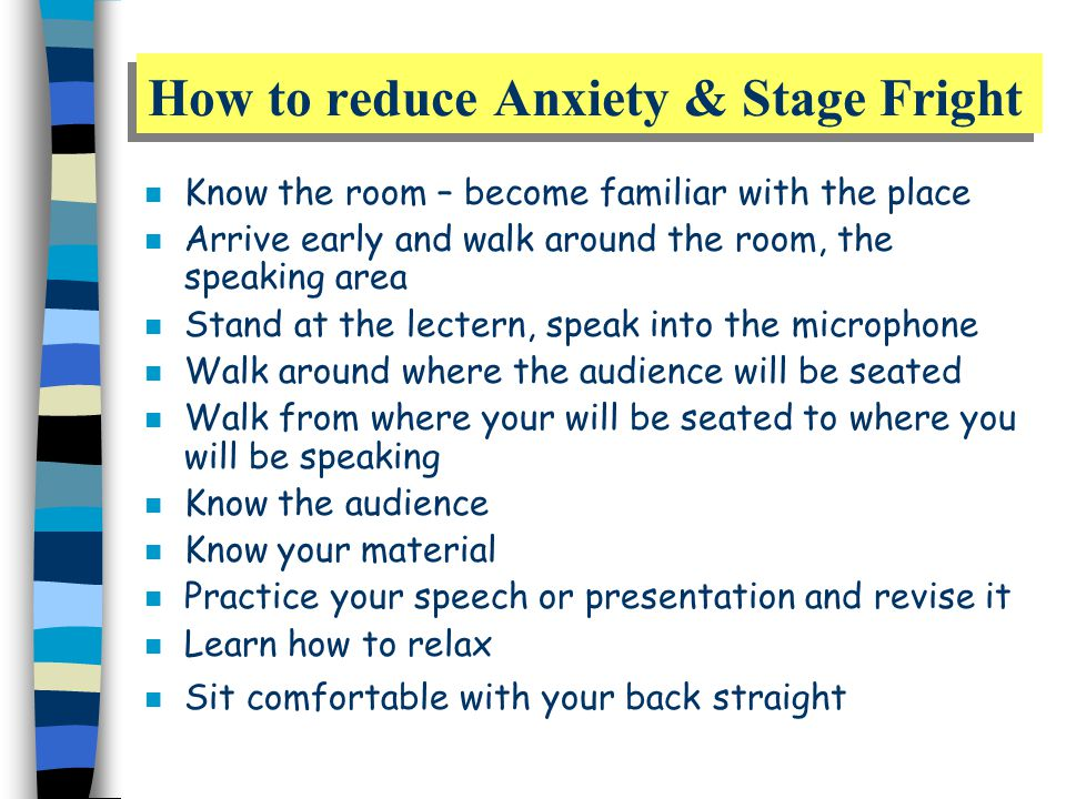 How to reduce Anxiety & Stage Fright n Know the room – become familiar with the place n Arrive early and walk around the room, the speaking area n Stand at the lectern, speak into the microphone n Walk around where the audience will be seated n Walk from where your will be seated to where you will be speaking n Know the audience n Know your material n Practice your speech or presentation and revise it n Learn how to relax n Sit comfortable with your back straight