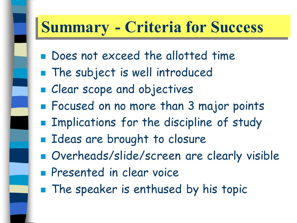Summary - Criteria for Success n Does not exceed the allotted time n The subject is well introduced n Clear scope and objectives n Focused on no more than 3 major points n Implications for the discipline of study n Ideas are brought to closure n Overheads/slide/screen are clearly visible n Presented in clear voice n The speaker is enthused by his topic