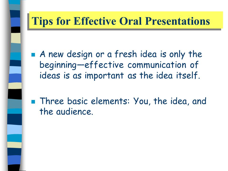 Tips for Effective Oral Presentations n A new design or a fresh idea is only the beginning—effective communication of ideas is as important as the idea itself.