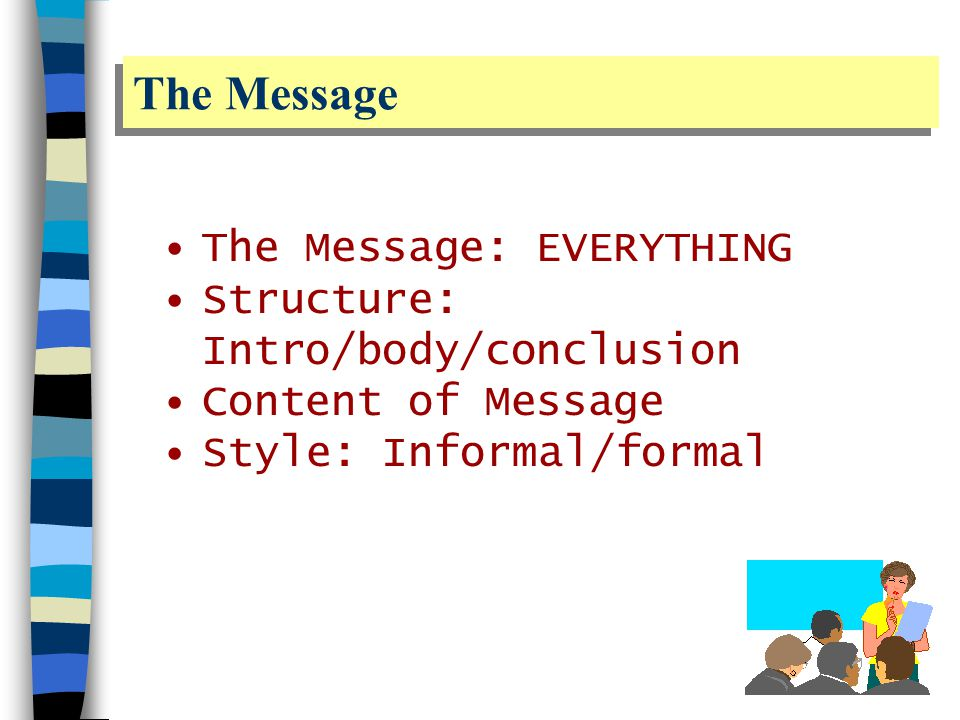 The Message The Message: EVERYTHING Structure: Intro/body/conclusion Content of Message Style: Informal/formal