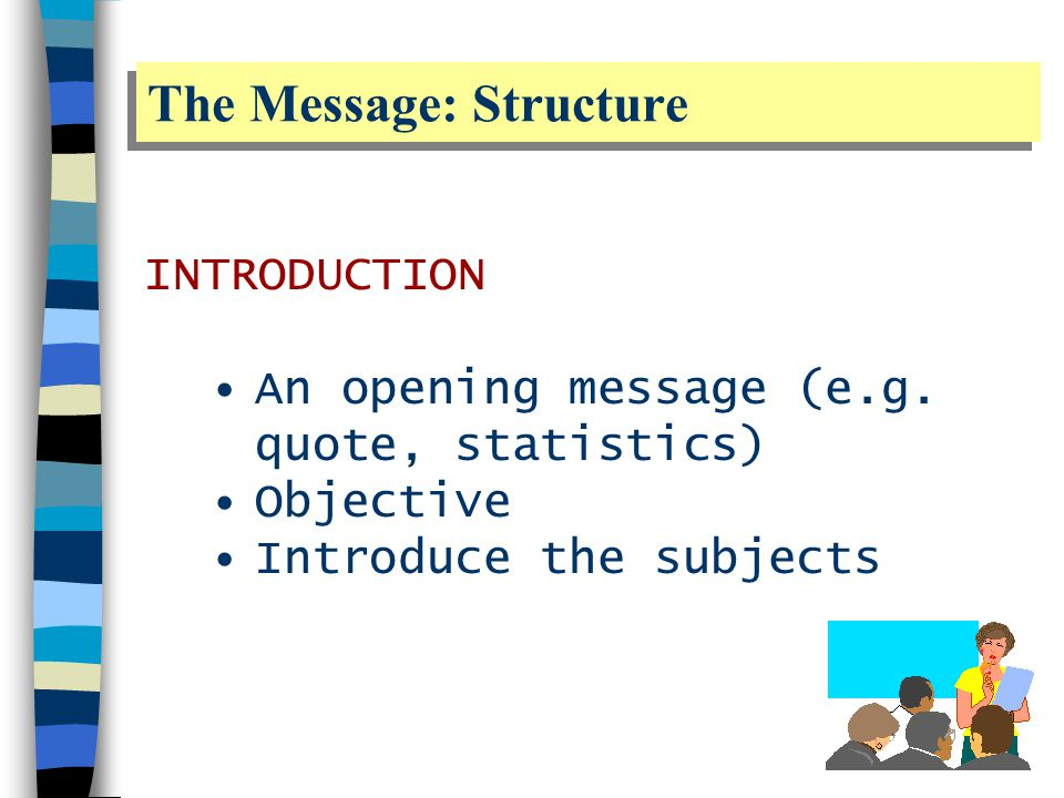 The Message: Structure BODY Describe your approach and methods Present the results Focus on your main points or ideas Discuss the implication or results for the discipline of study