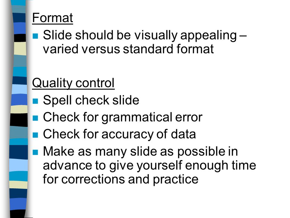 Format n Slide should be visually appealing – varied versus standard format Quality control n Spell check slide n Check for grammatical error n Check for accuracy of data n Make as many slide as possible in advance to give yourself enough time for corrections and practice