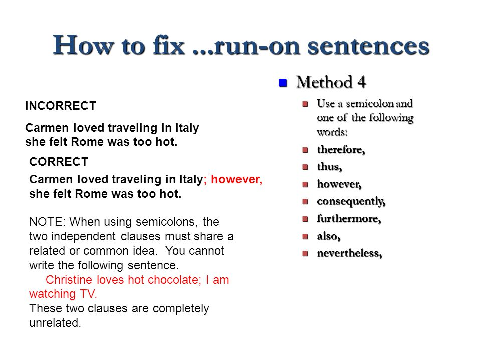 How to fix...run-on sentences Method 4 Method 4 Use a semicolon and one of the following words: Use a semicolon and one of the following words: therefore, therefore, thus, thus, however, however, consequently, consequently, furthermore, furthermore, also, also, nevertheless, nevertheless, INCORRECT Carmen loved traveling in Italy she felt Rome was too hot.
