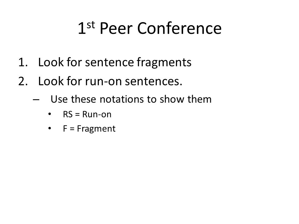 1 st Peer Conference 1.Look for sentence fragments 2.Look for run-on sentences. – Use these notations to show them RS = Run-on F = Fragment