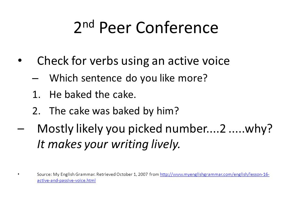 2 nd Peer Conference Check for verbs using an active voice – Which sentence do you like more? 1.He baked the cake. 2.The cake was baked by him? –Mostl