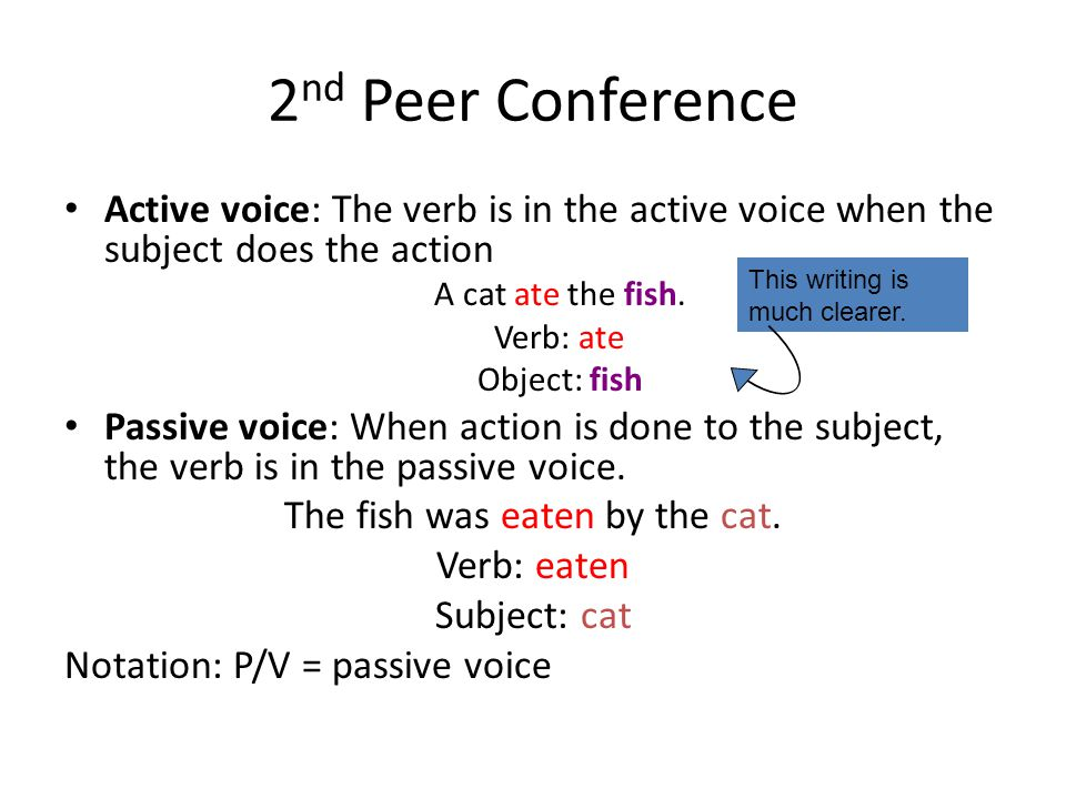 2 nd Peer Conference Active voice: The verb is in the active voice when the subject does the action A cat ate the fish.