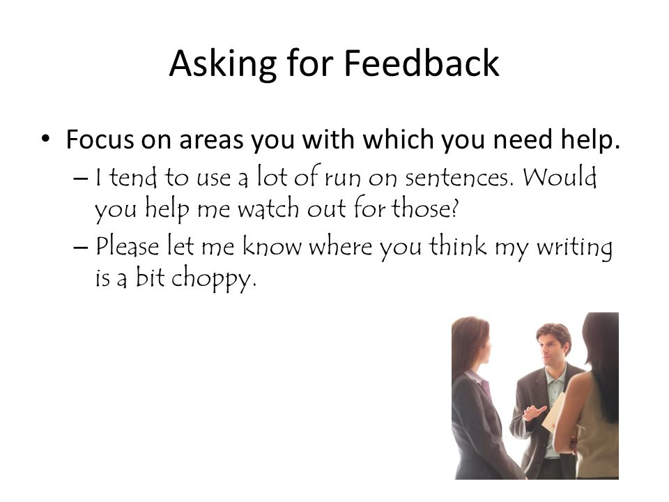 Asking for Feedback Focus on areas you with which you need help. – I tend to use a lot of run on sentences. Would you help me watch out for those? – P