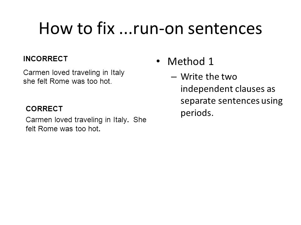 How to fix...run-on sentences Method 1 – Write the two independent clauses as separate sentences using periods.